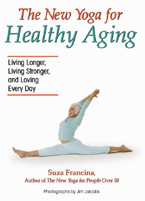 The New Yoga for Healthy Aging: Living Longer, Living Stronger and Loving Every Day, Francina, Suza