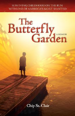 "The Butterfly Garden: Surviving Childhood on the Run with One of America's Most Wanted, ""Clair, Chip St."""