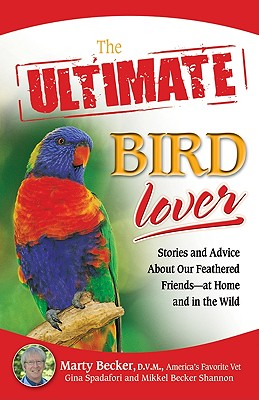 The Ultimate Bird Lover: Stories and Advice on Our Feathered Friends at Home and in the Wild, D.V.M., Marty; Spadafori, Gina; Shannon, Mikkel