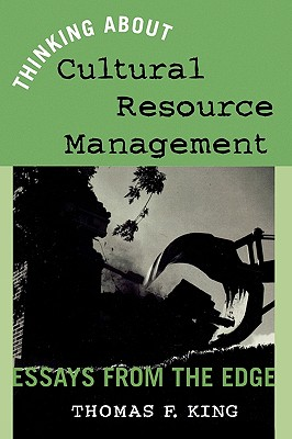 Thinking About Cultural Resource Management: Essays from the Edge (Heritage Resource Management Series), King, Thomas F.