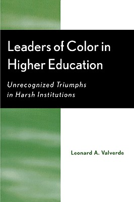Leaders of Color in Higher Education: Unrecognized Triumphs in Harsh Institutions, Valverde, Leonard A.