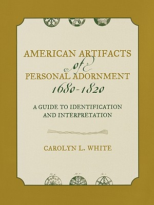 American Artifacts of Personal Adornment, 1680-1820: A Guide to Identification and Interpretation, Carolyn L. White, University of Nevada, Reno