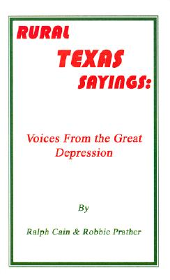 Rural Texas Sayings: Voices from the Great Depression, Cain, Ralph; Prather, Robbie