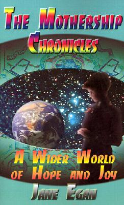 A Wider World of Hope and Joy: Adventures Aboard a Pleiadean Mothership (Mothership Chronicles), Egan, Jane