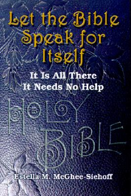 Let the Bible Speak for Itself: It is All There It Needs No Help, McGhee-Siehoff, Estella  M.