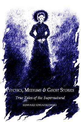 Psychics, Mediums & Ghost Stories: True Tales of the Supernatural, Kwiatkowski, Ed