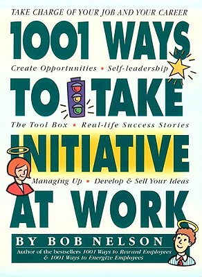 1001 Ways to Take Initiative At Work: Take Charge of Your Job and Your Career, Create Opportunities, Self-Leadership, The Tool Box, Real-Life Success Stories, Managing Up, Develop & Sell Your Ideas, Nelson, Bob