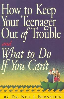 How to Keep Your Teenager Out of Trouble and What to Do If You Can't, Bernstein, Neil I.