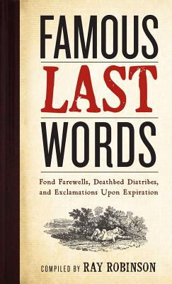 Famous Last Words, Fond Farewells, Deathbed Diatribes, and Exclamations Upon Expiration, Robinson, Ray