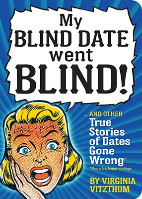 Image for My Blind Date Went Blind!: And Other True Stories of Dates Gone Wrong