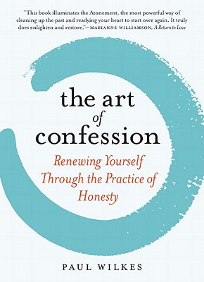 The Art of Confession: Renewing Yourself Through the Practice of Honesty, Paul Wilkes