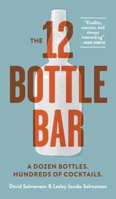 12 BOTTLE BAR: A DOZEN BOTTLES, HUNDREDS OF COCKTAILS, A NEW WAY TO DRINK, SOLMONSON, DAVID