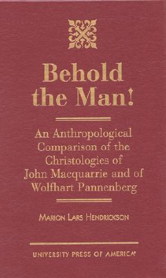 Behold the Man!: An Anthropological Comparison of the Christologies of John Macquarrie and of Wolfhart Pannenberg, Hendrickson, Marion Lars