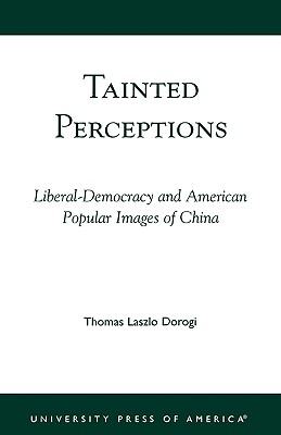 Tainted Perceptions : Liberal-Democracy and American Popular Images of China, THOMAS LASZLO DOROGI