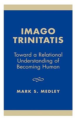 Imago Trinitatis: Toward a Relational Understanding of Becoming Human, Medley, Mark S.