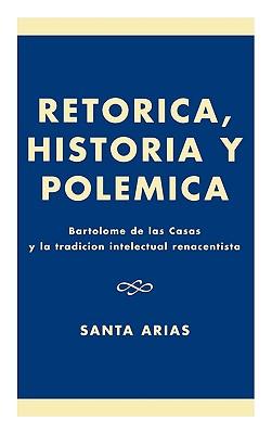 Ret-rica, Historia y PolZmica: BartolomZ de las Casas y la tradici-n intelectual renacentista, Arias, Santa