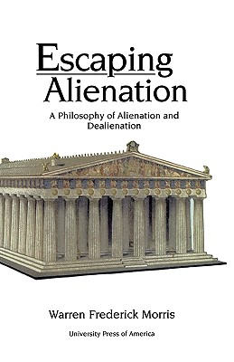 Escaping Alienation: A Philosophy of Alienation and Dealienation, Morris, Warren Frederick