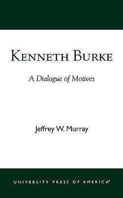 Kenneth Burke: A Dialogue of Motives, Murray, Jeffrey W.