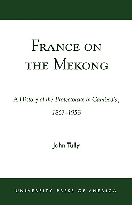 France on the Mekong: A History of the Protectorate in Cambodia, 1863-1953, Tully, John A.