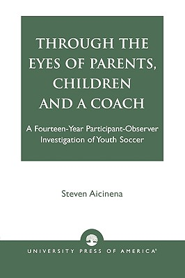 Image for Through the Eyes of Parents, Children and a Coach: A Fourteen-Year Participant-Observer Investigation of Youth Soccer