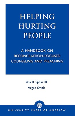 Helping Hurting People: A Handbook on Reconciliation-Focused Counseling and Preaching, Sphar III, Asa R.; Smith, Argile A.