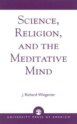 Science, Religion, and the Meditative Mind, Wingerter, J. Richard