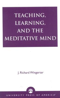 Teaching, Learning, and the Meditative Mind, Wingerter, J. Richard
