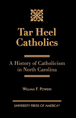 Tar Heel Catholics: A History of Catholicism in North Carolina, Powers, William F.