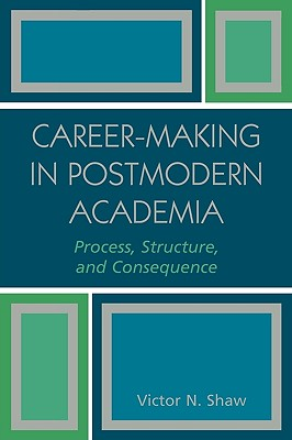 Career-Making in Postmodern Academia: Process, Structure, and Consequence, Shaw, Victor N.