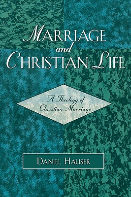 Marriage and Christian Life: A Theology of Christian Marriage, Hauser, Daniel
