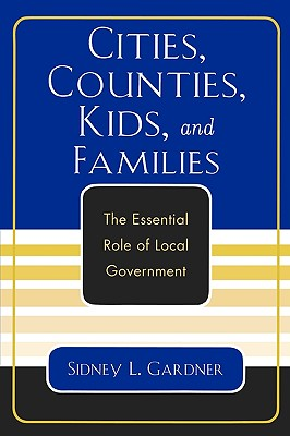 Cities, Counties, Kids, and Families: The Essential Role of Local Government, Gardner, Sidney L.