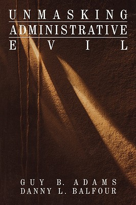 Unmasking Administrative Evil (Rethinking Public Administration), Adams, Guy B.; Balfour, Danny Lee