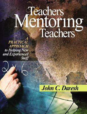Teachers Mentoring Teachers: A Practical Approach to Helping New and Experienced Staff, Daresh, John C.