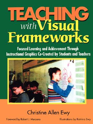 Teaching With Visual Frameworks: Focused Learning and Achievement Through Instructional Graphics Co-Created by Students and Teachers, Ewy, Christine F. Allen