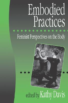 Embodied Practices: Feminist Perspectives on the Body (European Journal of Women's Studies Readers series)