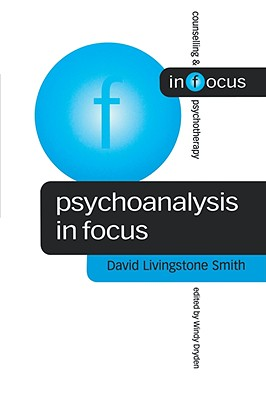 Psychoanalysis in Focus (Counselling & Psychotherapy in Focus Series), David Livingstone Smith