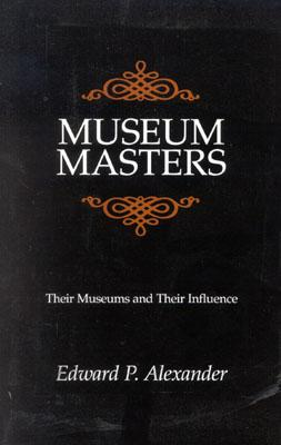 Museum Masters: Their Museums and Their Influence (American Association for State and Local History), Alexander, Edward P.