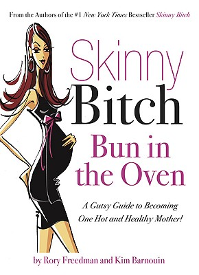 Skinny Bitch Bun in the Oven: A Gutsy Guide to Becoming One Hot (and Healthy) Mother!, Rory Freedman, Kim Barnouin