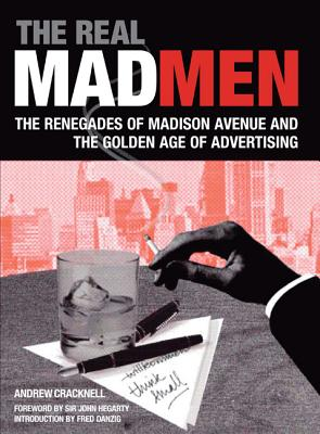 The Real Mad Men: The Renegades of Madison Avenue and the Golden Age of Advertising, Andrew Cracknell