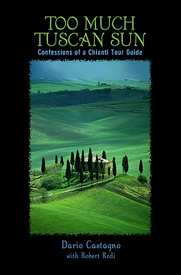 Too Much Tuscan Sun: Confessions Of A Chianti Tour Guide, First Edition, Dario Castagno