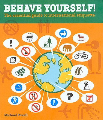 Behave Yourself!: The Essential Guide to International Etiquette, Powell,Michael