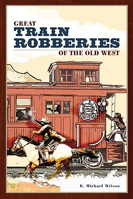 Great Train Robberies of the Old West, Wilson, R. Michael