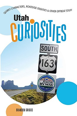 Utah Curiosities: Quirky Characters, Roadside Oddities & Other Offbeat Stuff (Curiosities Series), Brandon Griggs