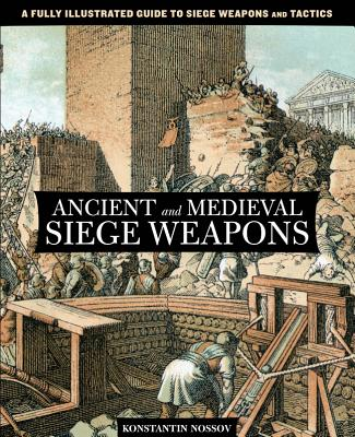 Image for Ancient and Medieval Siege Weapons: A Fully Illustrated Guide To Siege Weapons And Tactics