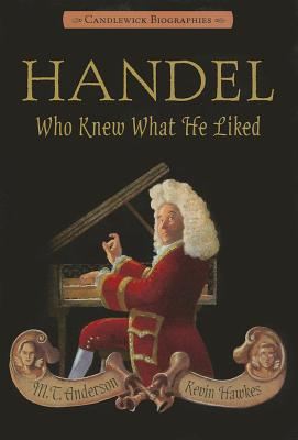 Handel, Who Knew What He Liked: Candlewick Biographies, M.T. Anderson