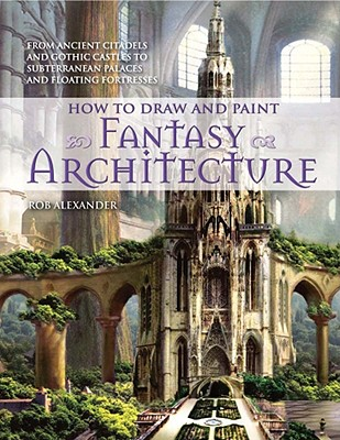 How to Draw and Paint Fantasy Architecture: From Ancient Citadels and Gothic Castles to Subterranean Palaces and Floating Fortresses, Rob Alexander