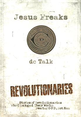Jesus Freaks: Revolutionaries: Stories of Revolutionaries Who Changed Their World: Fearing God, Not Man, dc Talk