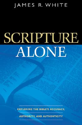 Image for Scripture Alone: Exploring the Bible's Accuracy, Authority and Authenticity