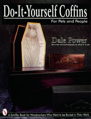 Do It Yourself Coffins for Pets and People: A Schiffer Book for Woodworkers Who Want to Be Buried in Their Work, Power, Dale