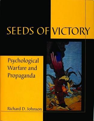 Seeds of Victory: Psychological Warfare & Propaganda, Johnson, Richard D.